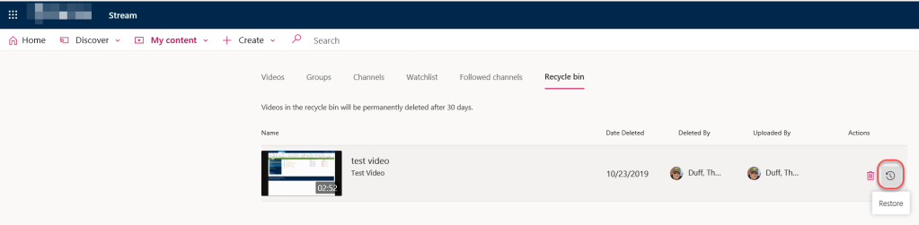Machine generated alternative text: Stream  Home  Discover  My content  Create  Videos  Search  Groups  Channels  Watchlist  Followed channels  Videos in the recycle bin will be permanently deleted after 30 days.  Name  test video  Test Video  Recycle bin  Date Deleted  10/23/2019  Deleted By  Duff, Th...  Uploaded By  Duff, Th...  Actions  Restore