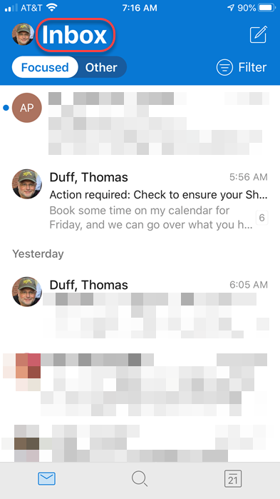 Machine generated alternative text: AT&T  7:16 AM  Inbox  Focused o  Duff, Thomas  Filter  5:56 AM  Action required: Check to ensure your Sh...  Book some time on my calendar for  6  Friday, and we can go over what you h...  Yesterday  Duff, Thomas  6:05 AM  21