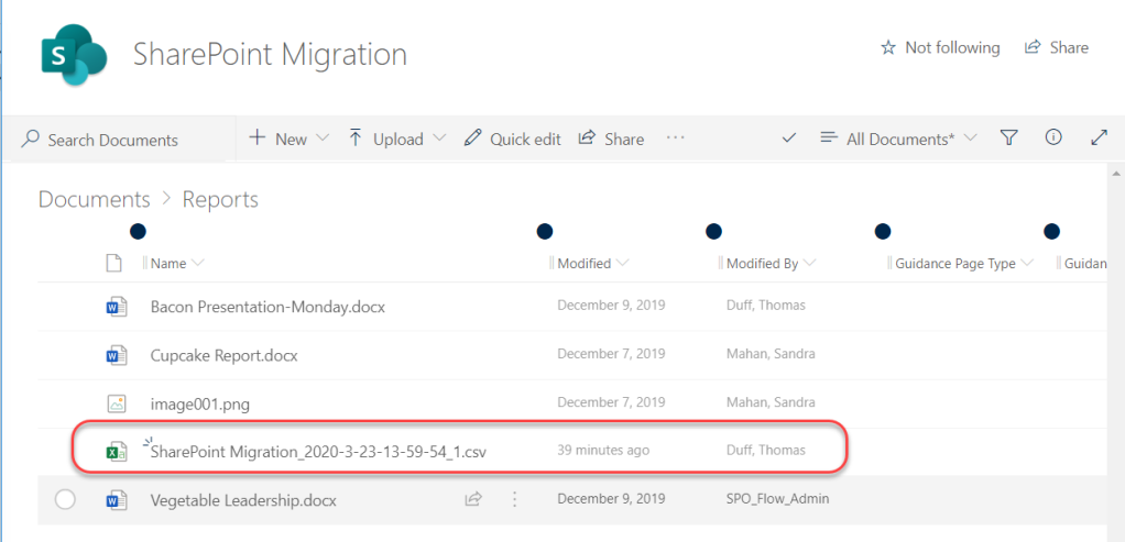 Machine generated alternative text: SharePoint Migration  Quick edit  Share  Not following  All Documents* v  p Search Documents  Documents > Reports  n Name  T Upload  14  Y  14 Share  Guidan  n Modified  December g,  December 7,  December 7,  2019  2019  2019  O  I Modified By  Duff, Thomas  Mahan, Sandra  Mahan, Sandra  Duff, Thomas  spo Flow Admin  Guidance Page Type  Bacon Presentation-Monday.docx  Cupcake Report.docx  image001 .png  SharePoint Migration_2020-3-23-13-59-54 1.csv  Vegetable Leadership.docx  39 minutes ago  December 9, 2019