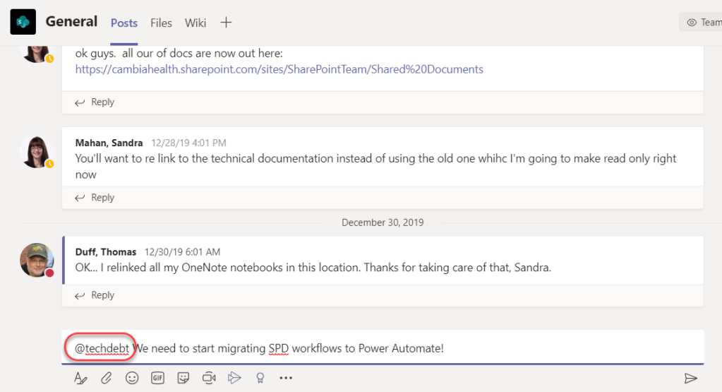 Machine generated alternative text: General Posts Files Wiki  ok guys. all our of docs are now out here:  https://cambiahealth.sharepoint.com/sites/SharePointTeam/Shared%20Documents  Reply  Mahan, Sandra  12/28/19 4:01 PM  You'll want to re link to the technical documentation instead of using the old one whihc I'm going to make read only right  Reply  December 30, 2019  Duff, Thomas 12/30/19 6:01 AM  OK... I relinked all my OneNote notebooks in this location. Thanks for taking care of that, Sandra.  Reply  @techdebt e need to start migrating SPD workflows to Power Automate!  O Team