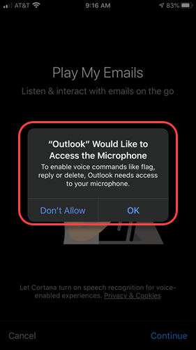 """Machine generated alternative text: ATM e  9:16 AM  Play My Emails  Listen & interact with emails on the go  """"Outlook"""" Would Like to  Access the Microphone  To enable voice commands like nag,  reply or delete, Outlook needs access  to your micrc•phone.  Don't Allow  OK  Cancel  Continue"""