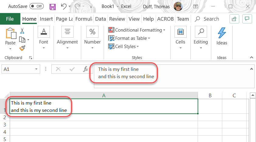 Machine generated alternative text: AutoSave .  Bookl - Excel  Duff, Thomas  x  File  Home Insert Page Li Formuli Data Review View Help ACROB Team  p Search g  Paste  Clipboard  Al  Font  Alignment  0/0 # Conditional Formatting •  Format as Table •  Number  *cell styles  Styles  This is my first line  and this is my second line  Cells  Editing  Ideas  c  This is my first line  and this is my second line  2  3  4  5